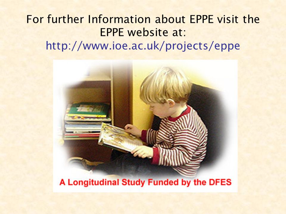For further Information about EPPE visit the EPPE website at: http://www.ioe.ac.uk/projects/eppe