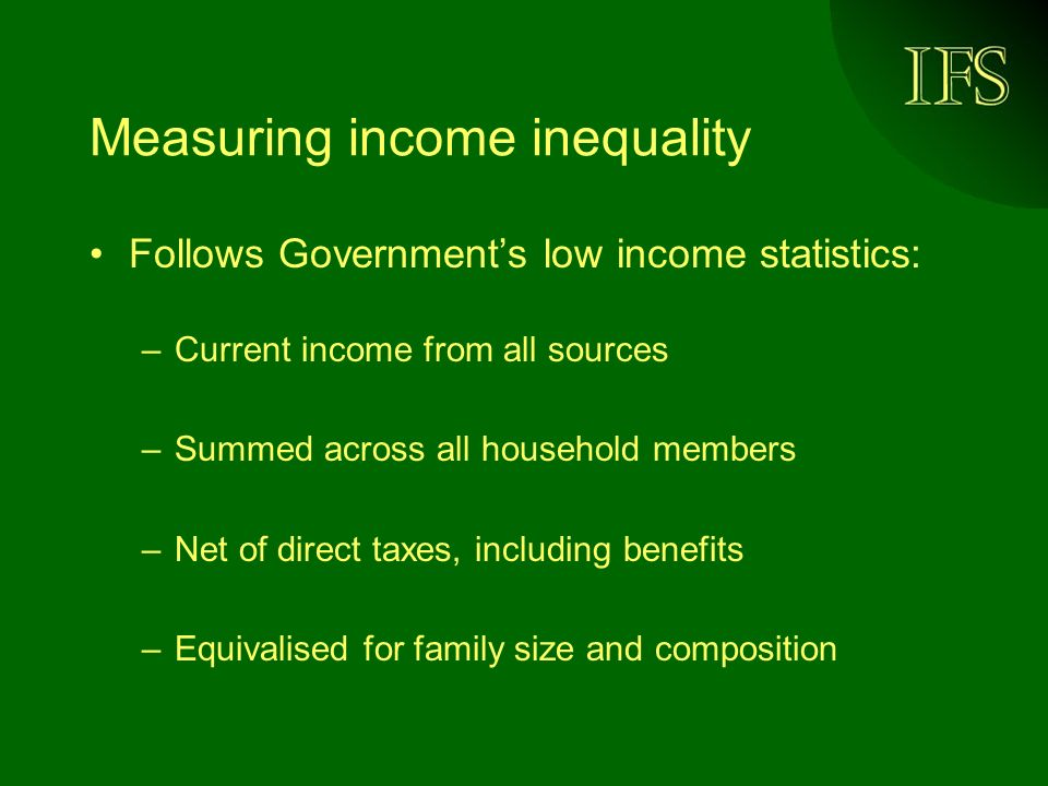 Measuring income inequality Follows Governments low income statistics: –Current income from all sources –Summed across all household members –Net of direct taxes, including benefits –Equivalised for family size and composition