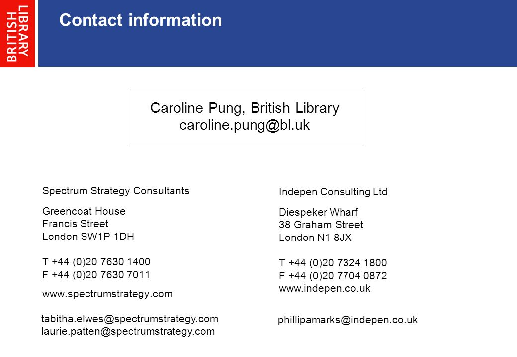 Contact information Greencoat House Francis Street London SW1P 1DH T +44 (0)20 7630 1400 F +44 (0)20 7630 7011 www.spectrumstrategy.com tabitha.elwes@spectrumstrategy.com laurie.patten@spectrumstrategy.com Spectrum Strategy Consultants Diespeker Wharf 38 Graham Street London N1 8JX T +44 (0)20 7324 1800 F +44 (0)20 7704 0872 www.indepen.co.uk phillipamarks@indepen.co.uk Indepen Consulting Ltd Caroline Pung, British Library caroline.pung@bl.uk