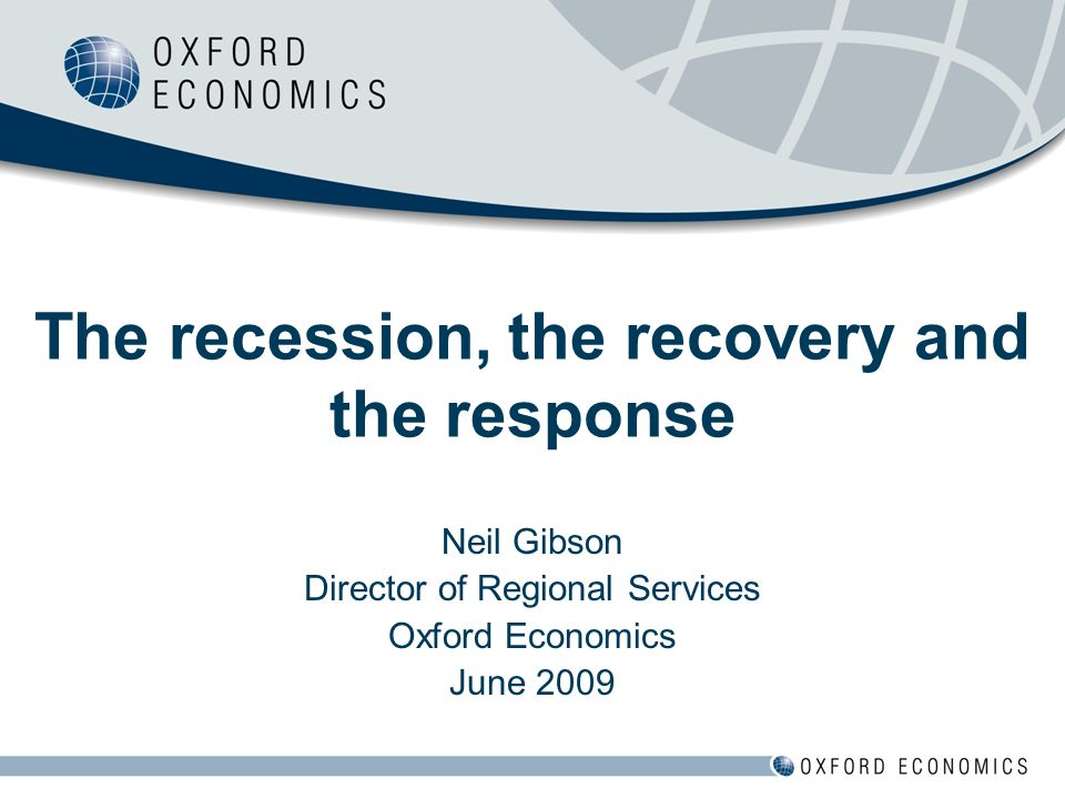Neil Gibson Director of Regional Services Oxford Economics June 2009 The recession, the recovery and the response