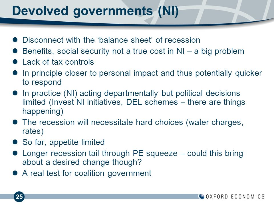 25 Devolved governments (NI) Disconnect with the balance sheet of recession Benefits, social security not a true cost in NI – a big problem Lack of tax controls In principle closer to personal impact and thus potentially quicker to respond In practice (NI) acting departmentally but political decisions limited (Invest NI initiatives, DEL schemes – there are things happening) The recession will necessitate hard choices (water charges, rates) So far, appetite limited Longer recession tail through PE squeeze – could this bring about a desired change though.