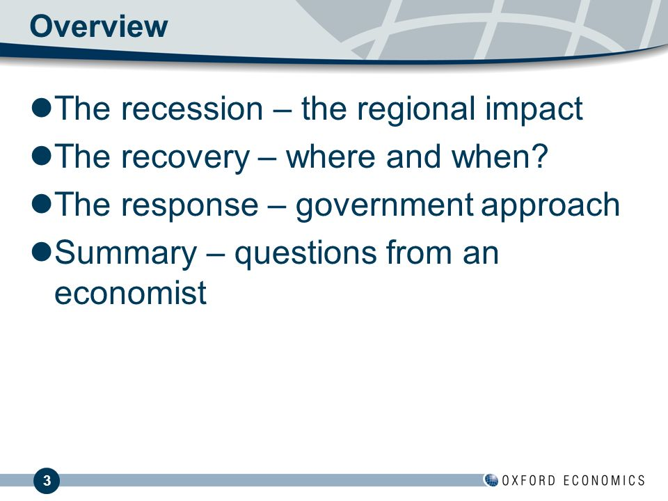 3 Overview The recession – the regional impact The recovery – where and when.