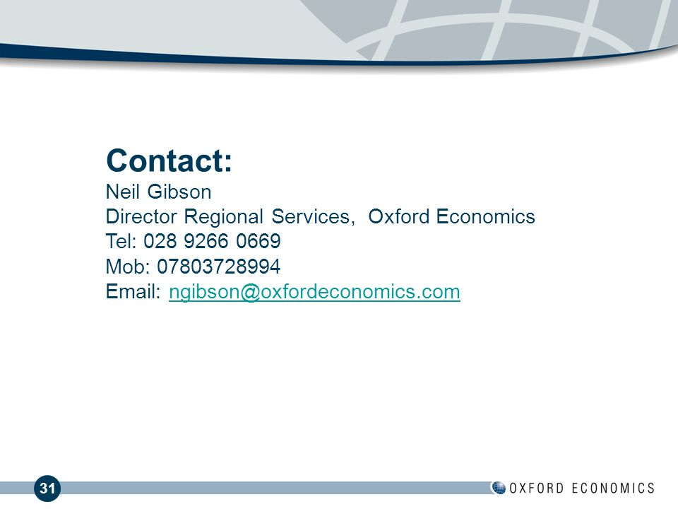 31 Contact: Neil Gibson Director Regional Services, Oxford Economics Tel: 028 9266 0669 Mob: 07803728994 Email: ngibson@oxfordeconomics.com ngibson@oxfordeconomics.com