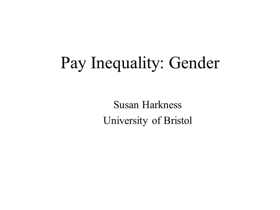 Pay Inequality: Gender Susan Harkness University of Bristol