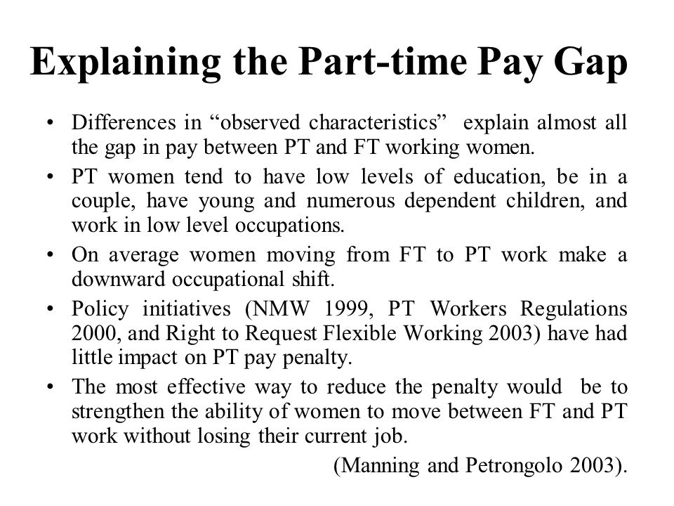 Explaining the Part-time Pay Gap Differences in observed characteristics explain almost all the gap in pay between PT and FT working women.