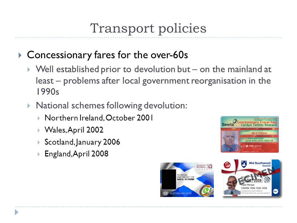 Transport policies Concessionary fares for the over-60s Well established prior to devolution but – on the mainland at least – problems after local government reorganisation in the 1990s National schemes following devolution: Northern Ireland, October 2001 Wales, April 2002 Scotland, January 2006 England, April 2008