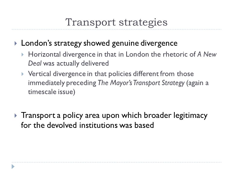 Transport strategies Londons strategy showed genuine divergence Horizontal divergence in that in London the rhetoric of A New Deal was actually delivered Vertical divergence in that policies different from those immediately preceding The Mayors Transport Strategy (again a timescale issue) Transport a policy area upon which broader legitimacy for the devolved institutions was based