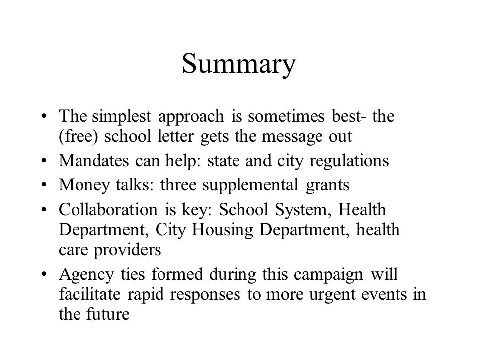 Summary The simplest approach is sometimes best- the (free) school letter gets the message out Mandates can help: state and city regulations Money talks: three supplemental grants Collaboration is key: School System, Health Department, City Housing Department, health care providers Agency ties formed during this campaign will facilitate rapid responses to more urgent events in the future