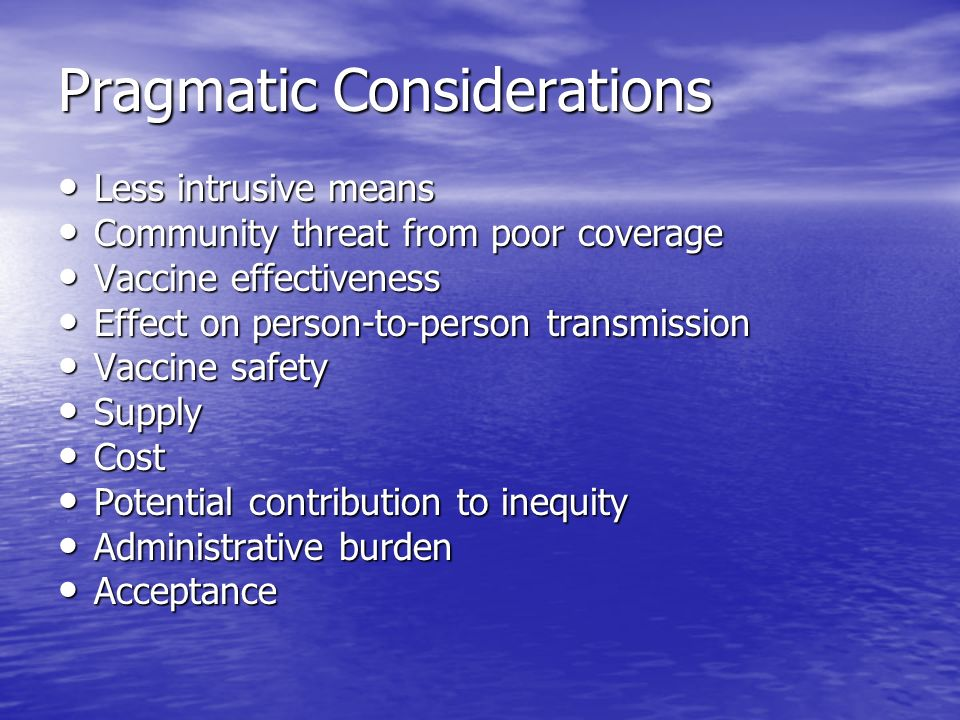 Pragmatic Considerations Less intrusive means Less intrusive means Community threat from poor coverage Community threat from poor coverage Vaccine effectiveness Vaccine effectiveness Effect on person-to-person transmission Effect on person-to-person transmission Vaccine safety Vaccine safety Supply Supply Cost Cost Potential contribution to inequity Potential contribution to inequity Administrative burden Administrative burden Acceptance Acceptance