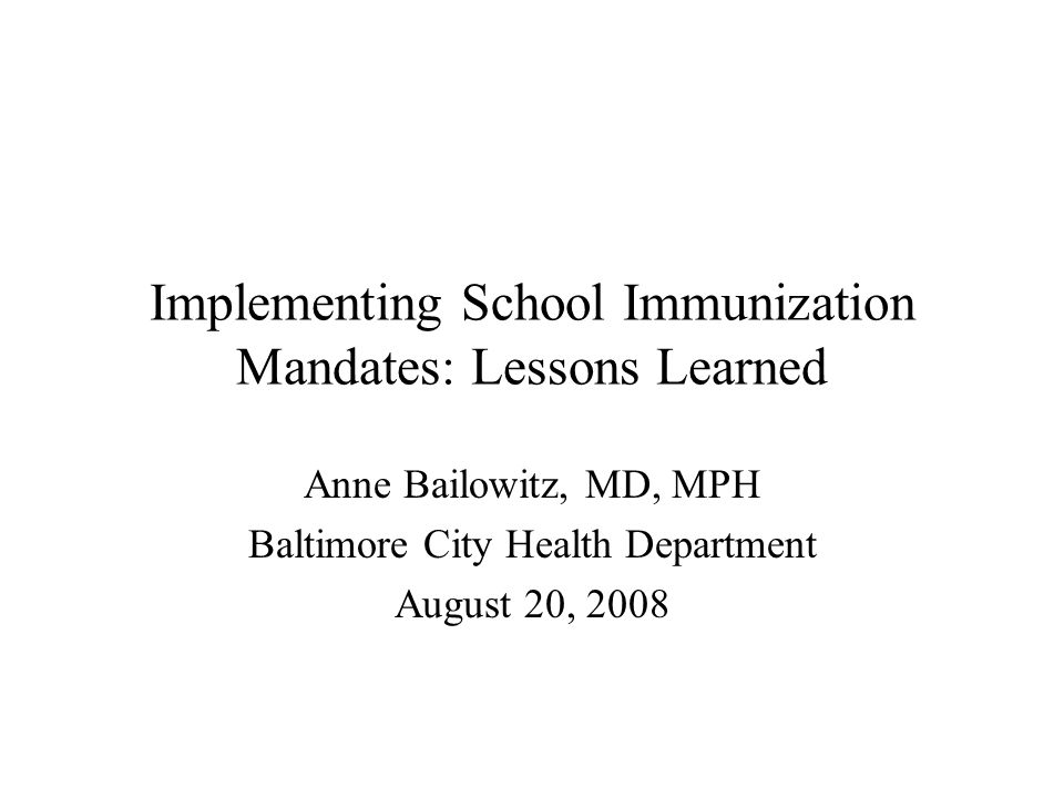 Implementing School Immunization Mandates: Lessons Learned Anne Bailowitz, MD, MPH Baltimore City Health Department August 20, 2008