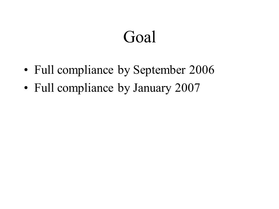 Goal Full compliance by September 2006 Full compliance by January 2007