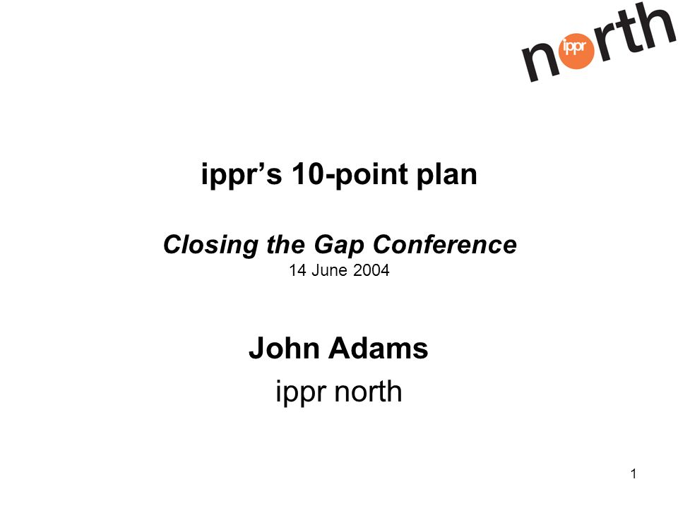 1 ipprs 10-point plan Closing the Gap Conference 14 June 2004 John Adams ippr north