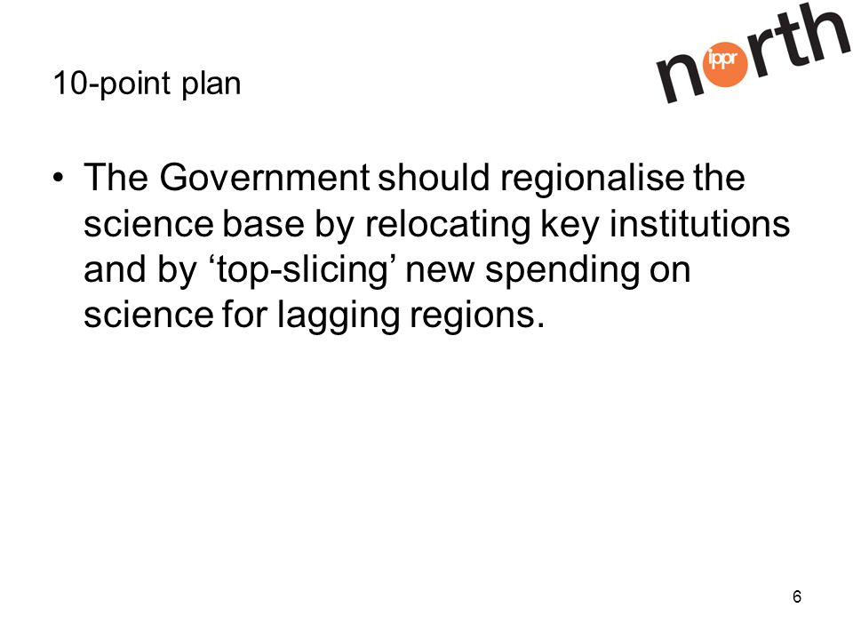 6 10-point plan The Government should regionalise the science base by relocating key institutions and by top-slicing new spending on science for lagging regions.