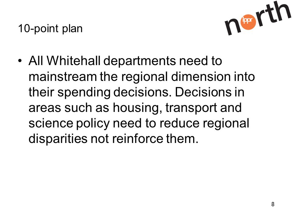 8 10-point plan All Whitehall departments need to mainstream the regional dimension into their spending decisions.