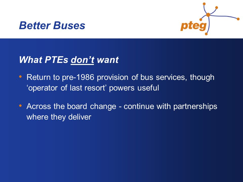 Better Buses What PTEs dont want Return to pre-1986 provision of bus services, though operator of last resort powers useful Across the board change - continue with partnerships where they deliver