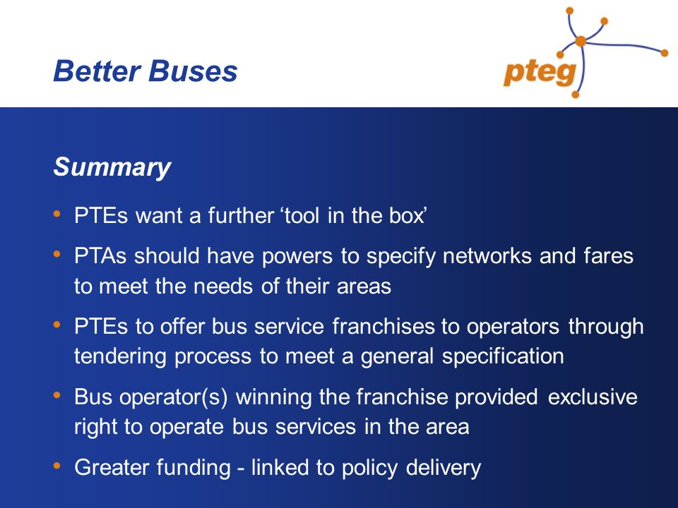Better Buses Summary PTEs want a further tool in the box PTAs should have powers to specify networks and fares to meet the needs of their areas PTEs t