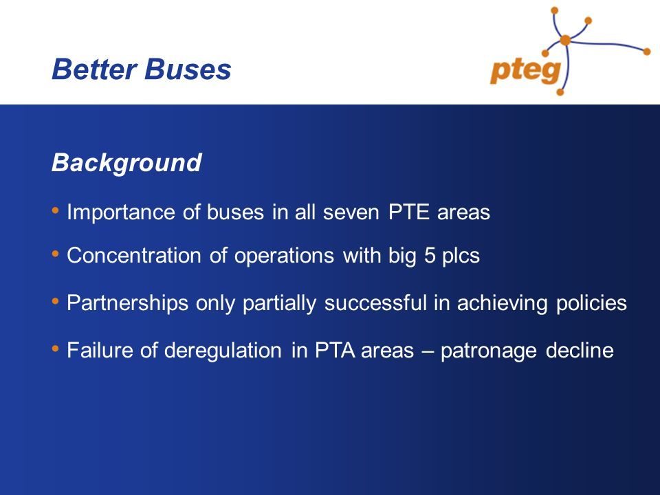 Better Buses Background Importance of buses in all seven PTE areas Concentration of operations with big 5 plcs Partnerships only partially successful in achieving policies Failure of deregulation in PTA areas – patronage decline
