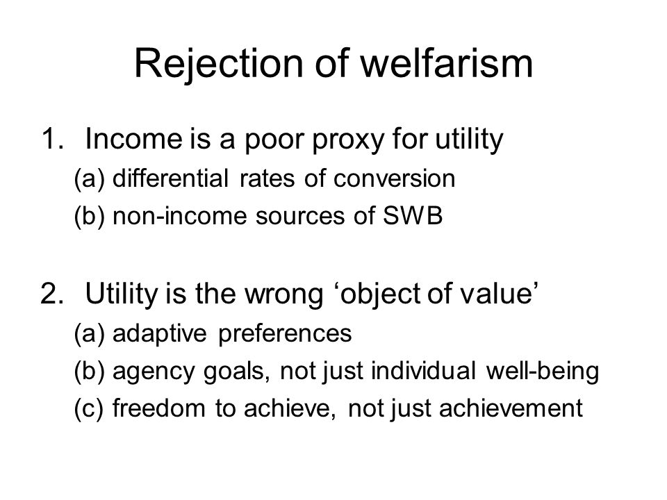 Rejection of welfarism 1.Income is a poor proxy for utility (a)differential rates of conversion (b)non-income sources of SWB 2.Utility is the wrong object of value (a)adaptive preferences (b)agency goals, not just individual well-being (c)freedom to achieve, not just achievement