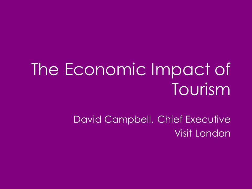 The Economic Impact of Tourism David Campbell, Chief Executive Visit London