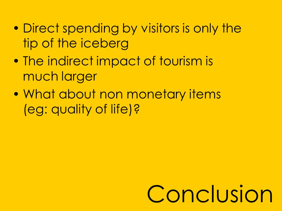 Conclusion Direct spending by visitors is only the tip of the iceberg The indirect impact of tourism is much larger What about non monetary items (eg: