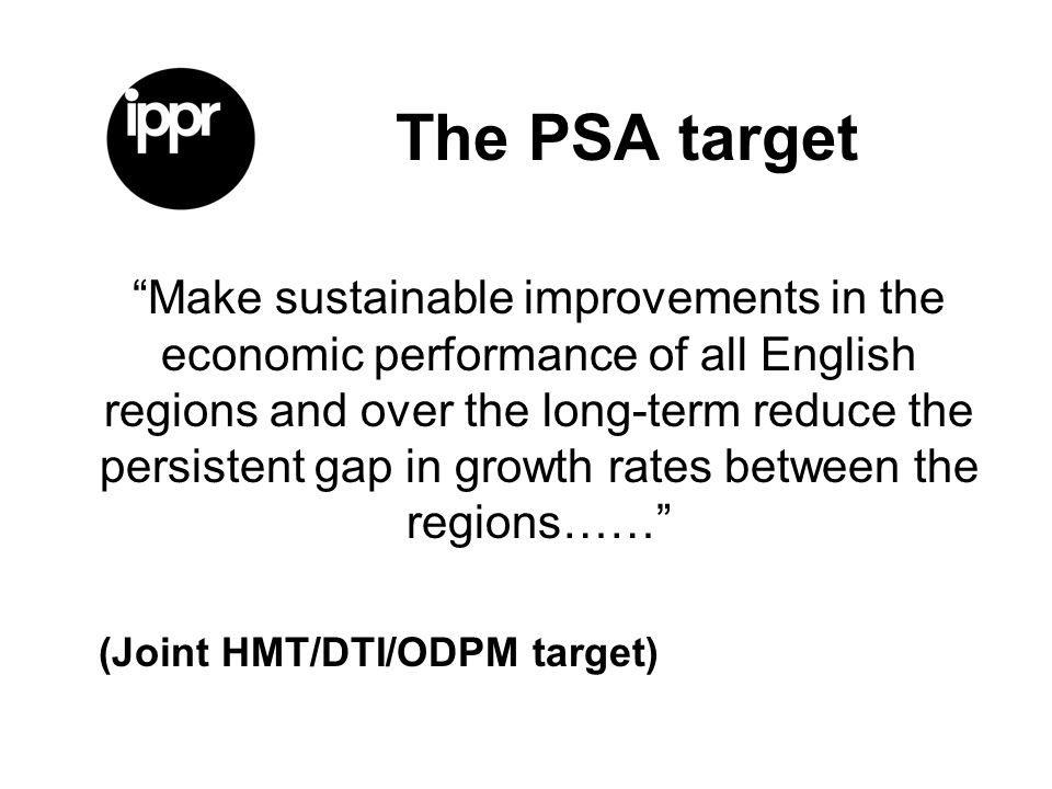 The PSA target Make sustainable improvements in the economic performance of all English regions and over the long-term reduce the persistent gap in growth rates between the regions…… (Joint HMT/DTI/ODPM target)