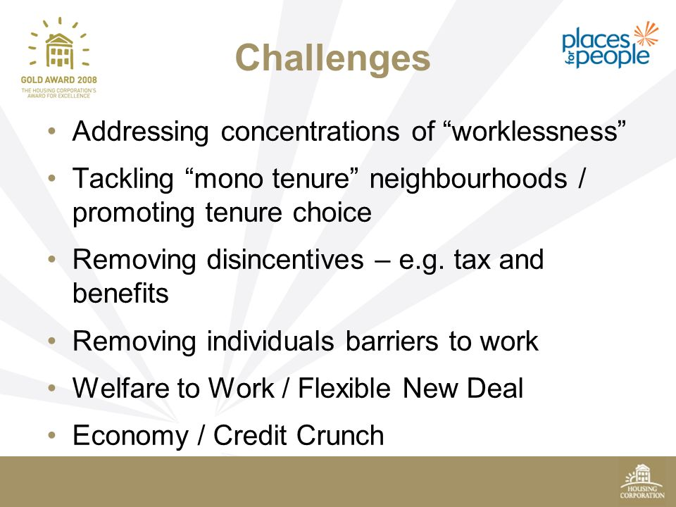 Challenges Addressing concentrations of worklessness Tackling mono tenure neighbourhoods / promoting tenure choice Removing disincentives – e.g.