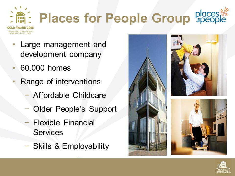 Places for People Group Large management and development company 60,000 homes Range of interventions Affordable Childcare Older Peoples Support Flexible Financial Services Skills & Employability