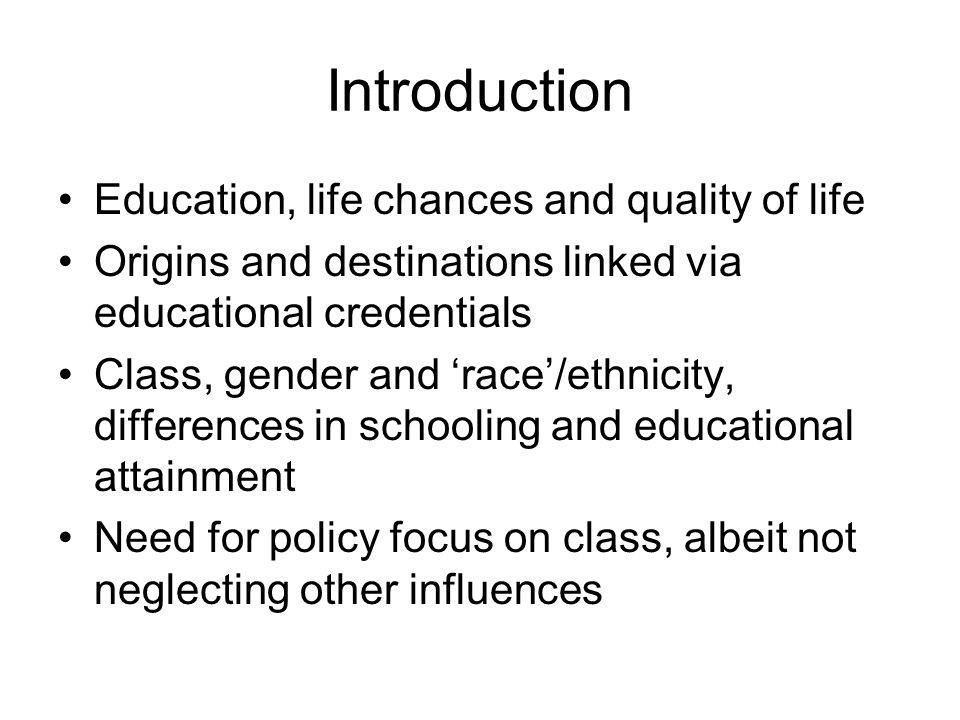 Introduction Education, life chances and quality of life Origins and destinations linked via educational credentials Class, gender and race/ethnicity,