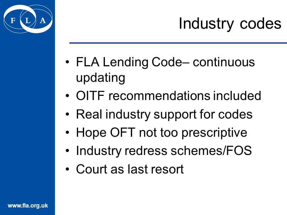 www.fla.org.uk Industry codes FLA Lending Code– continuous updating OITF recommendations included Real industry support for codes Hope OFT not too prescriptive Industry redress schemes/FOS Court as last resort