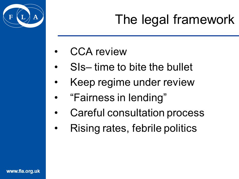 www.fla.org.uk The legal framework CCA review SIs– time to bite the bullet Keep regime under review Fairness in lending Careful consultation process Rising rates, febrile politics