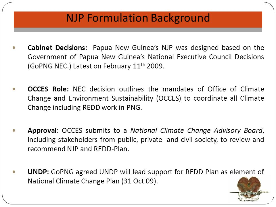 NJP Validation NJP Formulation Background Cabinet Decisions: Papua New Guineas NJP was designed based on the Government of Papua New Guineas National Executive Council Decisions (GoPNG NEC.) Latest on February 11 th 2009.