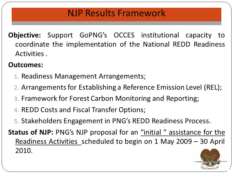 NJP Validation NJP Results Framework Objective: Support GoPNGs OCCES institutional capacity to coordinate the implementation of the National REDD Readiness Activities.