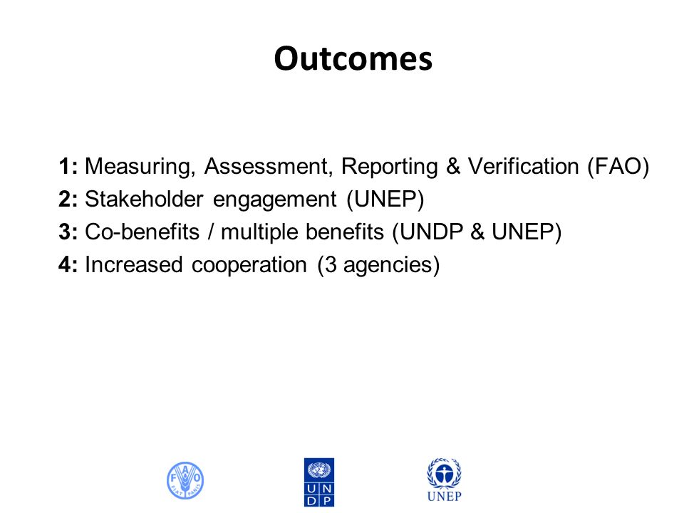 Outcomes 1: Measuring, Assessment, Reporting & Verification (FAO) 2: Stakeholder engagement (UNEP) 3: Co-benefits / multiple benefits (UNDP & UNEP) 4: Increased cooperation (3 agencies)