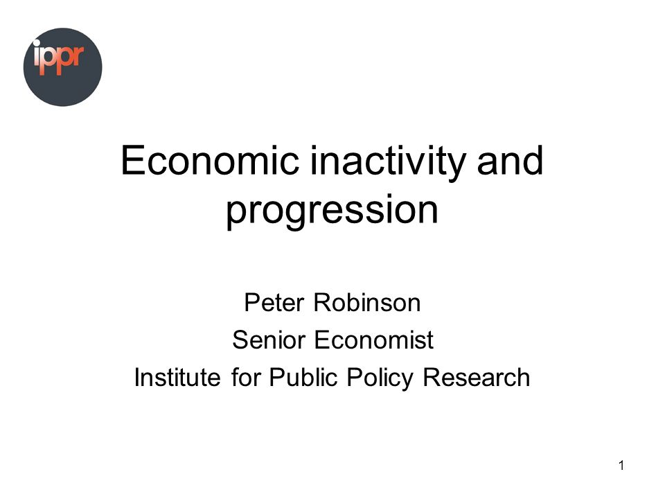 1 Economic inactivity and progression Peter Robinson Senior Economist Institute for Public Policy Research