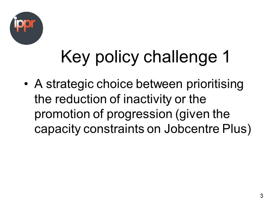3 Key policy challenge 1 A strategic choice between prioritising the reduction of inactivity or the promotion of progression (given the capacity constraints on Jobcentre Plus)