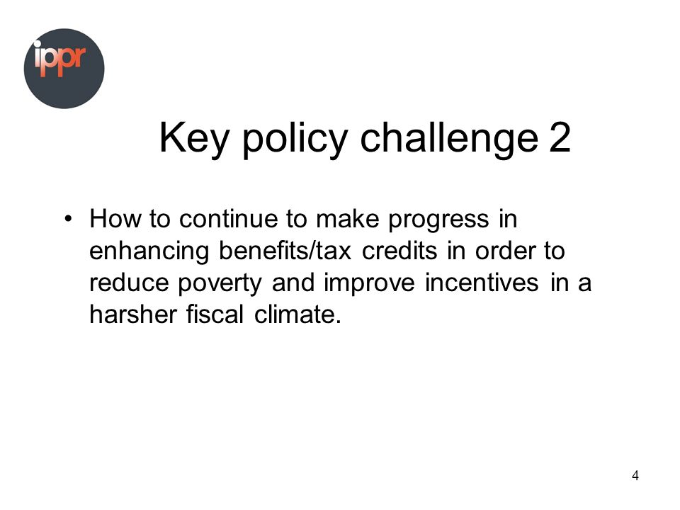 4 Key policy challenge 2 How to continue to make progress in enhancing benefits/tax credits in order to reduce poverty and improve incentives in a harsher fiscal climate.