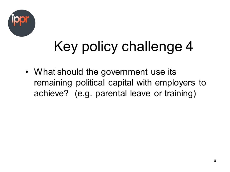 6 Key policy challenge 4 What should the government use its remaining political capital with employers to achieve.