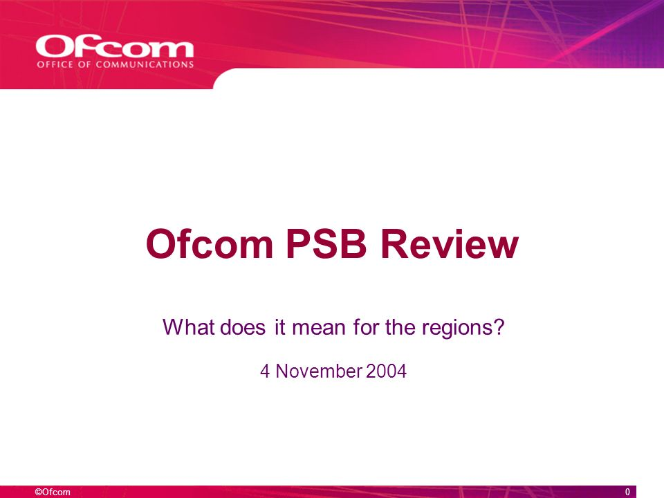 ©Ofcom0 Ofcom PSB Review What does it mean for the regions? 4 November 2004