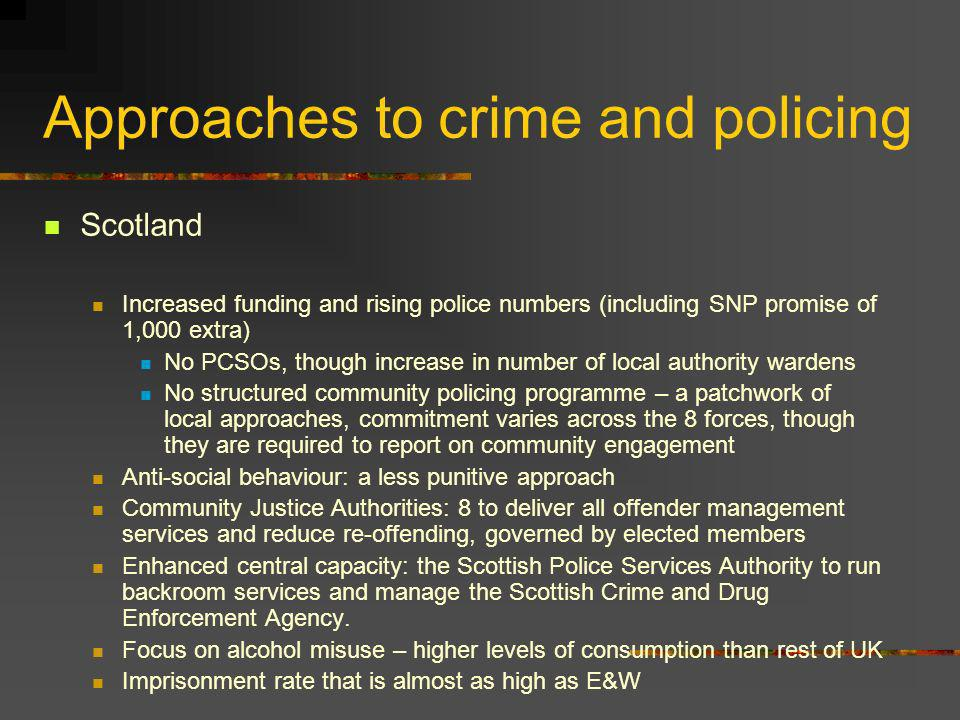 Approaches to crime and policing Scotland Increased funding and rising police numbers (including SNP promise of 1,000 extra) No PCSOs, though increase in number of local authority wardens No structured community policing programme – a patchwork of local approaches, commitment varies across the 8 forces, though they are required to report on community engagement Anti-social behaviour: a less punitive approach Community Justice Authorities: 8 to deliver all offender management services and reduce re-offending, governed by elected members Enhanced central capacity: the Scottish Police Services Authority to run backroom services and manage the Scottish Crime and Drug Enforcement Agency.
