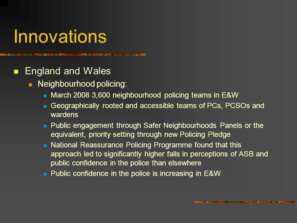 Innovations England and Wales Neighbourhood policing: March 2008 3,600 neighbourhood policing teams in E&W Geographically rooted and accessible teams of PCs, PCSOs and wardens Public engagement through Safer Neighbourhoods Panels or the equivalent, priority setting through new Policing Pledge National Reassurance Policing Programme found that this approach led to significantly higher falls in perceptions of ASB and public confidence in the police than elsewhere Public confidence in the police is increasing in E&W