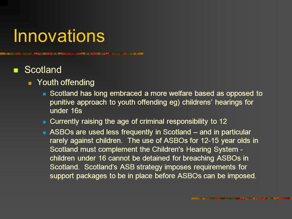 Innovations Scotland Youth offending Scotland has long embraced a more welfare based as opposed to punitive approach to youth offending eg) childrens hearings for under 16s Currently raising the age of criminal responsibility to 12 ASBOs are used less frequently in Scotland – and in particular rarely against children.