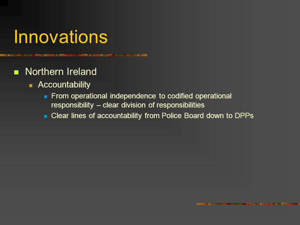 Innovations Northern Ireland Accountability From operational independence to codified operational responsibility – clear division of responsibilities Clear lines of accountability from Police Board down to DPPs