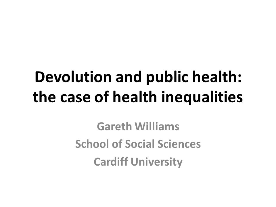 Devolution and public health: the case of health inequalities Gareth Williams School of Social Sciences Cardiff University