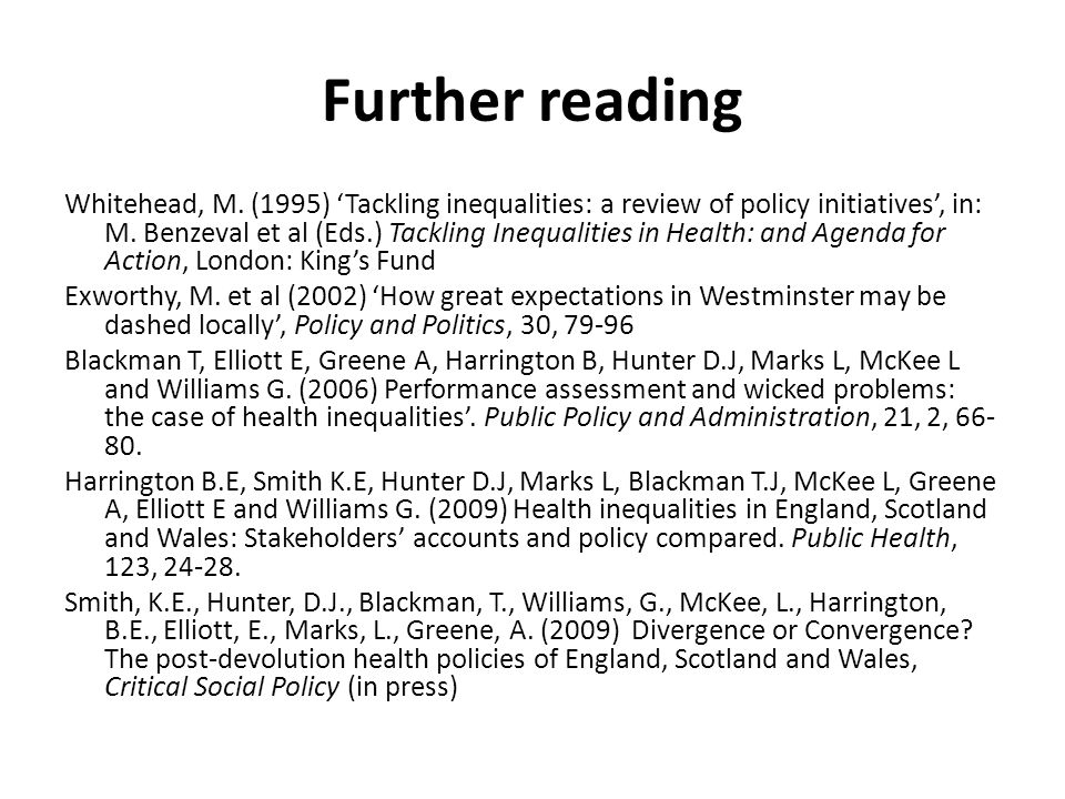Further reading Whitehead, M. (1995) Tackling inequalities: a review of policy initiatives, in: M. Benzeval et al (Eds.) Tackling Inequalities in Heal