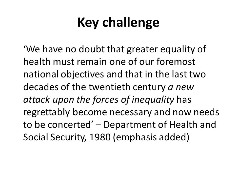 Key challenge We have no doubt that greater equality of health must remain one of our foremost national objectives and that in the last two decades of