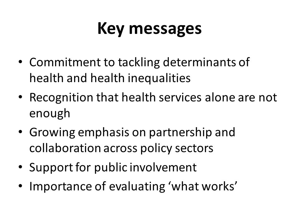 Key messages Commitment to tackling determinants of health and health inequalities Recognition that health services alone are not enough Growing empha