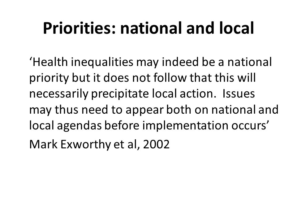 Priorities: national and local Health inequalities may indeed be a national priority but it does not follow that this will necessarily precipitate loc