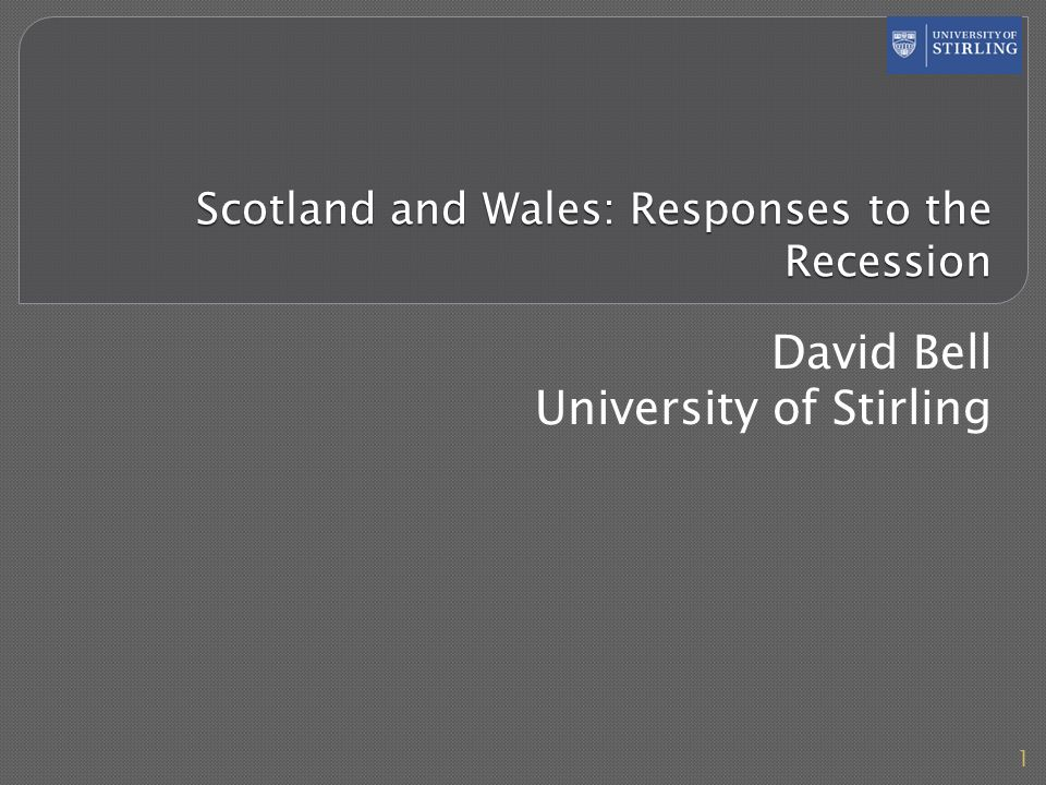 Scotland and Wales: Responses to the Recession David Bell University of Stirling 1