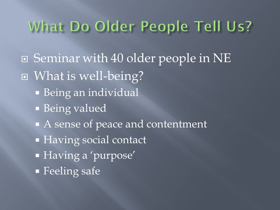 Seminar with 40 older people in NE What is well-being? Being an individual Being valued A sense of peace and contentment Having social contact Having