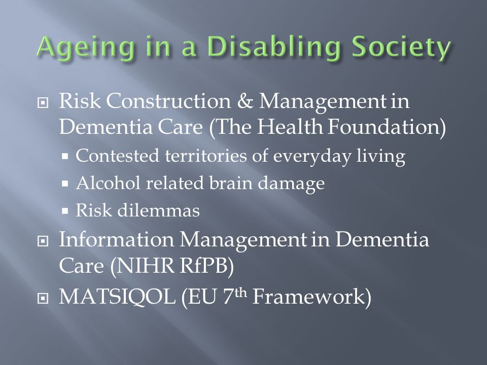 Risk Construction & Management in Dementia Care (The Health Foundation) Contested territories of everyday living Alcohol related brain damage Risk dilemmas Information Management in Dementia Care (NIHR RfPB) MATSIQOL (EU 7 th Framework)